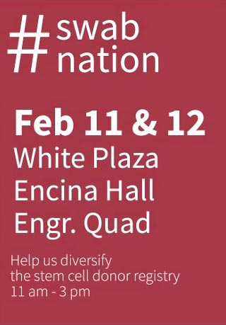 #Swab Nation Feb 11& 12; White Plaza, Encina Hall ; Engineering Quad; Help diversify the stem cell donor registry; 11a.m. - 3 p.m.
